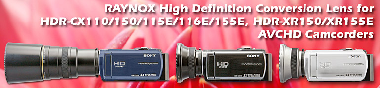 15 Raynox models are compatible with HDR-CX110/150/115E/116E/155E, HDR-XR150/XR155E AVCHD Camcorders.